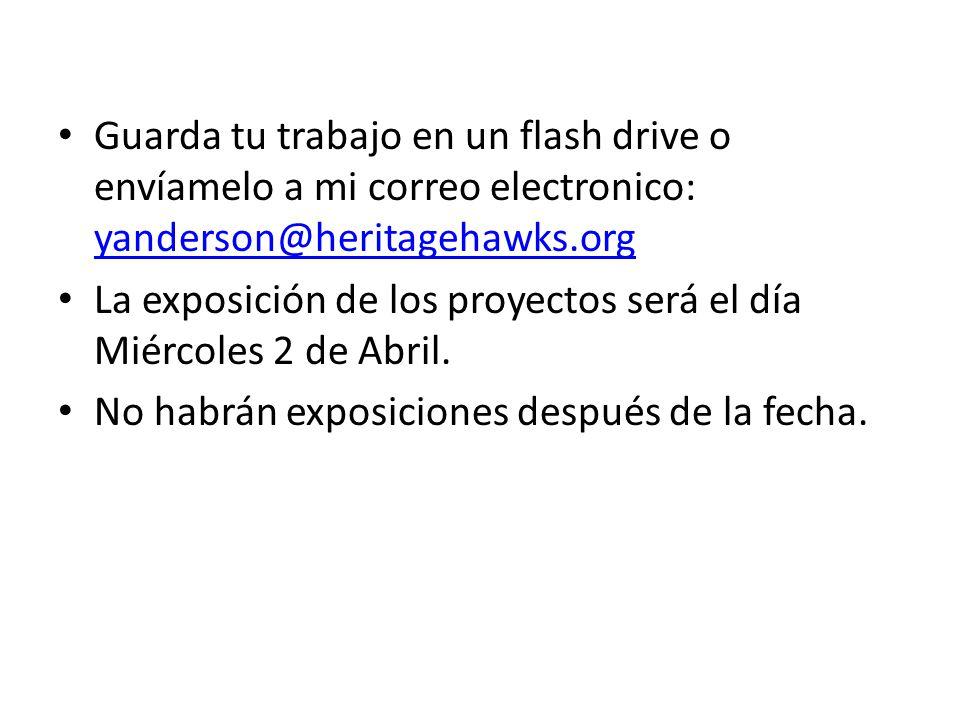 Guarda tu trabajo en un flash drive o envíamelo a mi correo electronico: yanderson@heritagehawks.org yanderson@heritagehawks.org La exposición de los proyectos será el día Miércoles 2 de Abril.