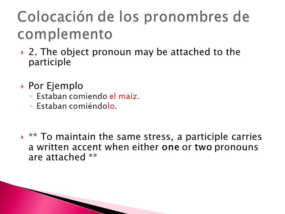 2. The object pronoun may be attached to the participle Por Ejemplo Estaban comiendo el maíz.