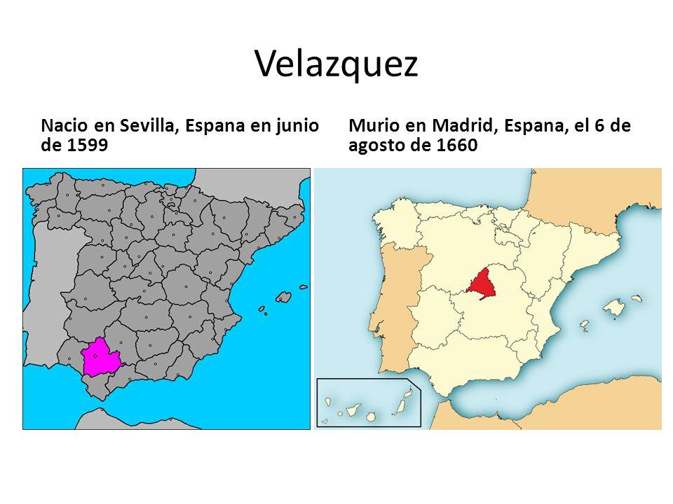 Velazquez Nacio en Sevilla, Espana en junio de 1599 Murio en Madrid, Espana, el 6 de agosto de 1660