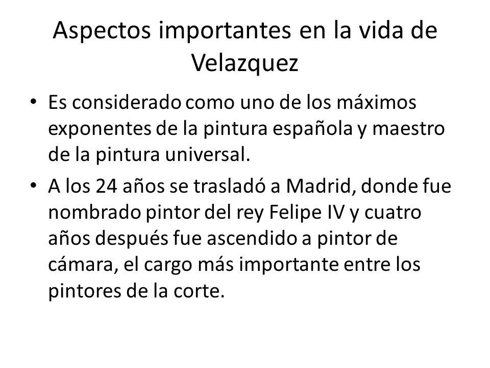 Aspectos importantes en la vida de Velazquez Es considerado como uno de los máximos exponentes de la pintura española y maestro de la pintura universal.