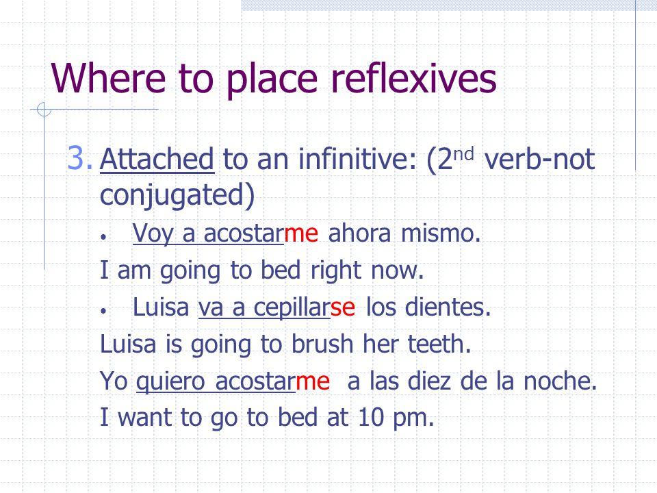 Posición de los pronombres reflexivos: 1.In front of a conjugated verb: (only 1 verb used) Yo me acuesto a las diez de la noche.