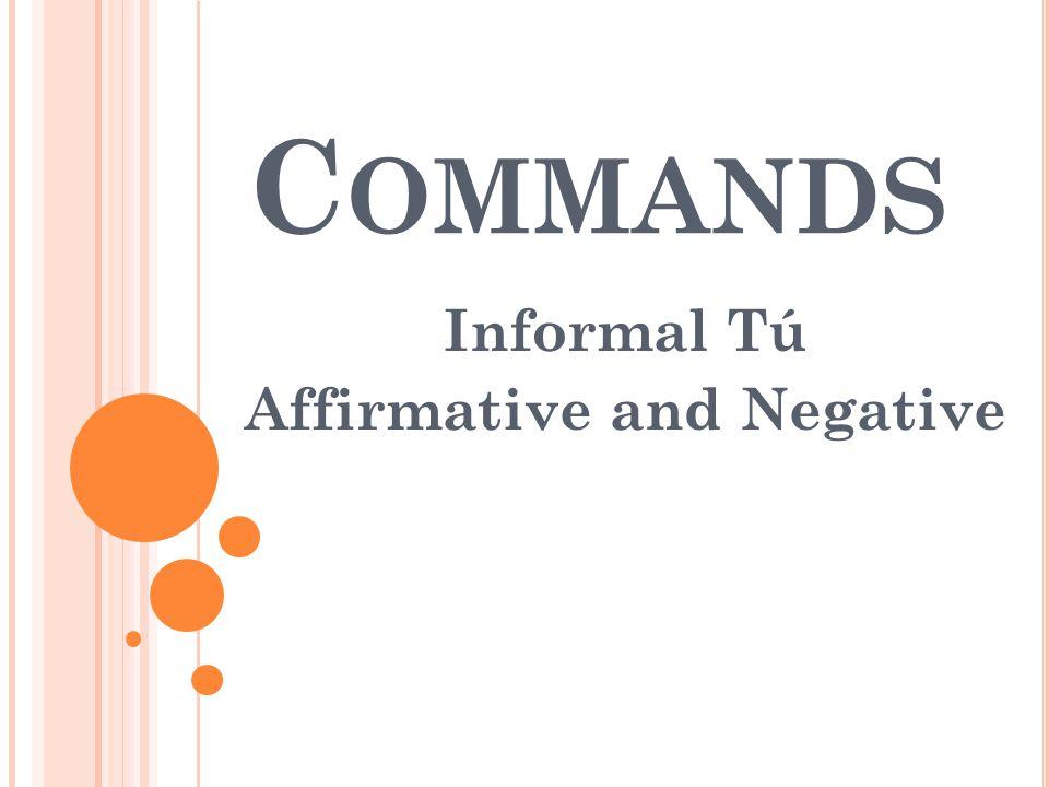 C OMMANDS Informal Tú Affirmative and Negative