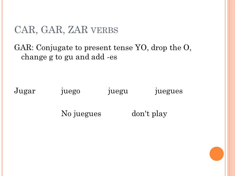 CAR, GAR, ZAR VERBS GAR: Conjugate to present tense YO, drop the O, change g to gu and add -es Jugar juego juegu juegues No juegues don t play