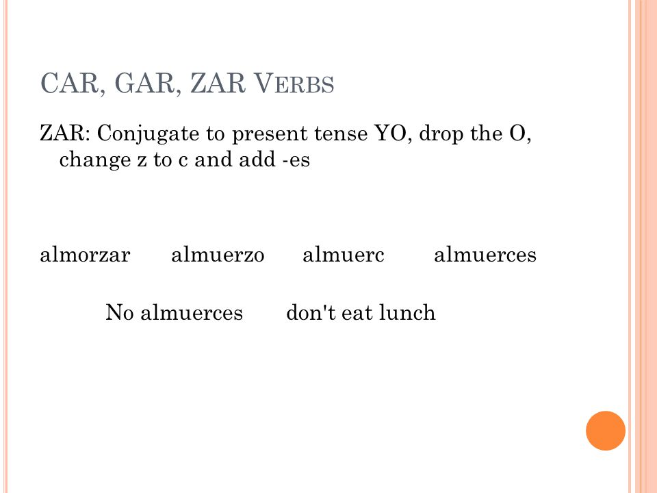 CAR, GAR, ZAR V ERBS ZAR: Conjugate to present tense YO, drop the O, change z to c and add -es almorzar almuerzo almuerc almuerces No almuerces don t eat lunch