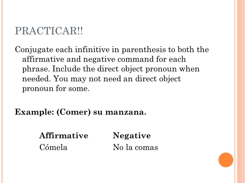 PRACTICAR!! Conjugate each infinitive in parenthesis to both the affirmative and negative command for each phrase. Include the direct object pronoun w