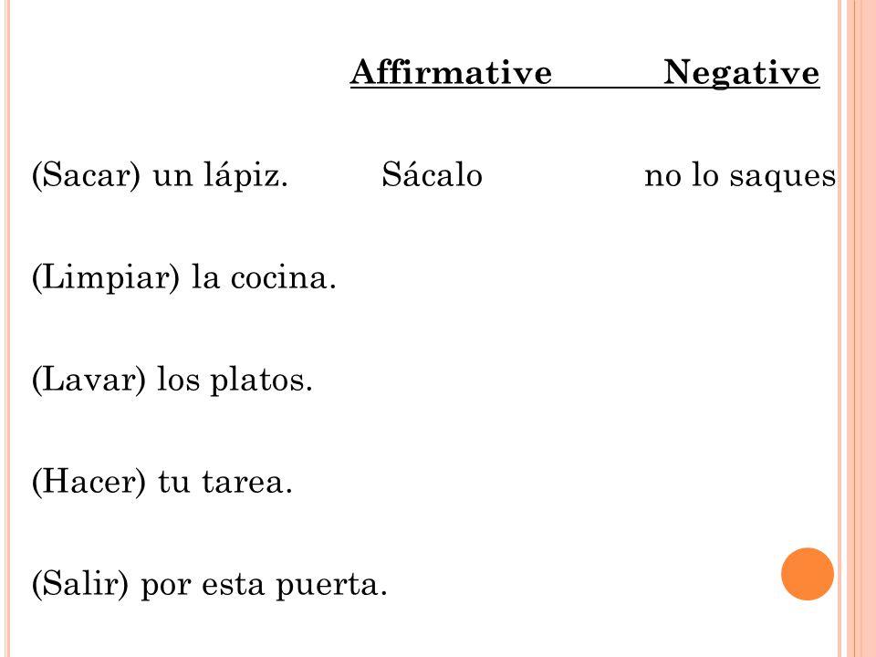 Affirmative Negative (Sacar) un lápiz. Sácalono lo saques (Limpiar) la cocina.