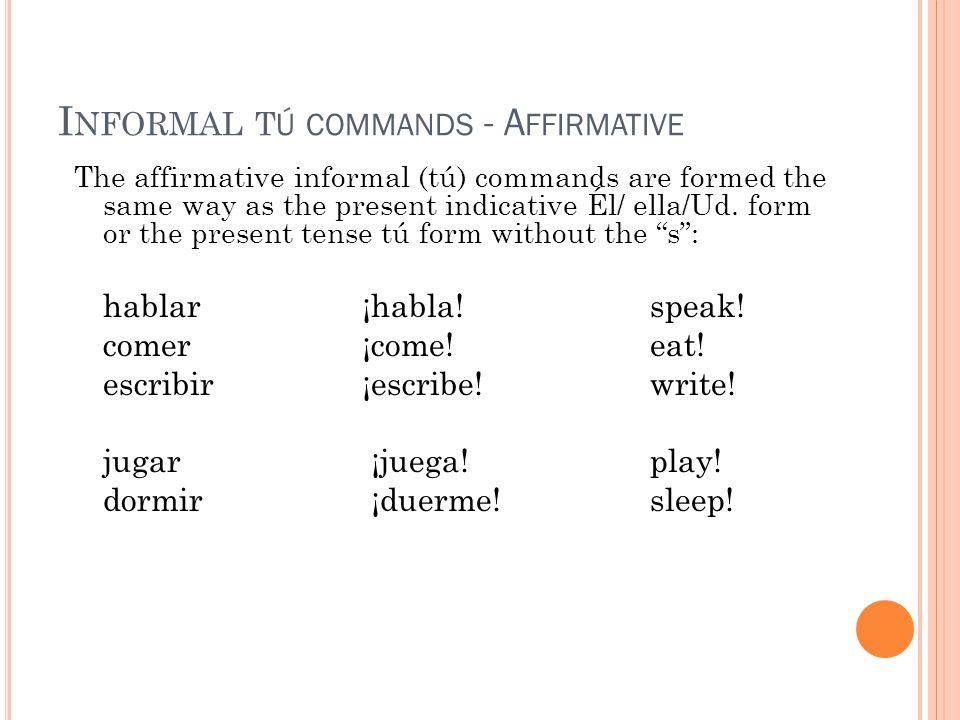 I NFORMAL T Ú COMMANDS - A FFIRMATIVE The affirmative informal (tú) commands are formed the same way as the present indicative Él/ ella/Ud.