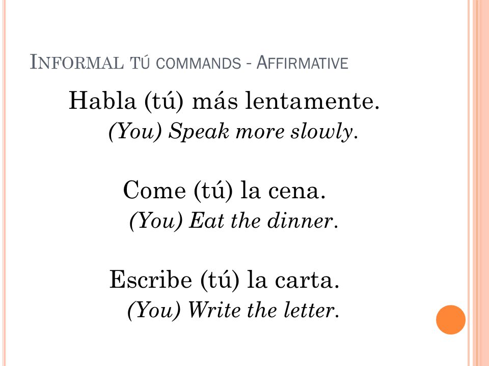I NFORMAL T Ú COMMANDS - A FFIRMATIVE Habla (tú) más lentamente.