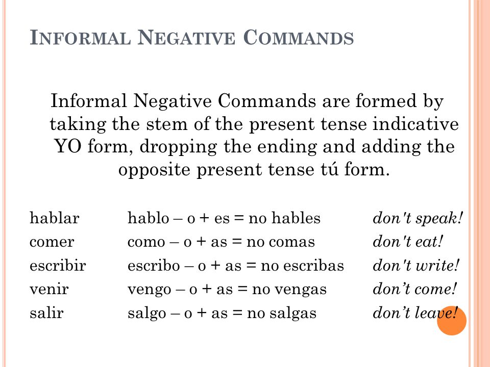 I NFORMAL N EGATIVE C OMMANDS Informal Negative Commands are formed by taking the stem of the present tense indicative YO form, dropping the ending and adding the opposite present tense tú form.
