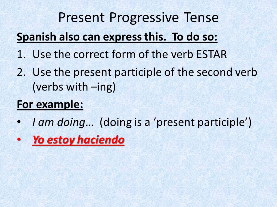 Present Progressive Tense Spanish also can express this. To do so: 1.Use the correct form of the verb ESTAR 2.Use the present participle of the second