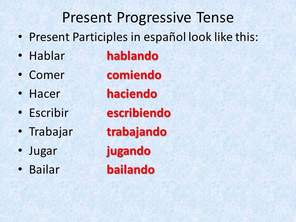 Present Progressive Tense Present Participles in español look like this: hablando Hablar hablando comiendo Comercomiendo haciendo Hacerhaciendo escrib