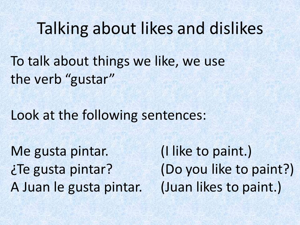 Talking about likes and dislikes To talk about things we like, we use the verb gustar Look at the following sentences: Me gusta pintar.(I like to pain