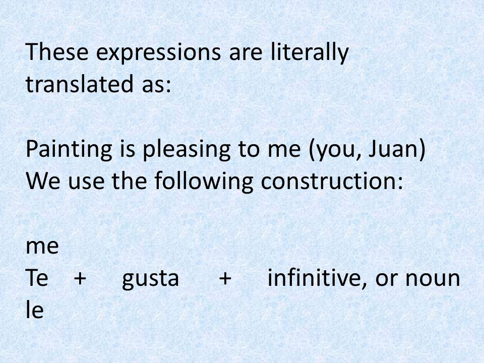 These expressions are literally translated as: Painting is pleasing to me (you, Juan) We use the following construction: me Te+gusta+ infinitive, or n