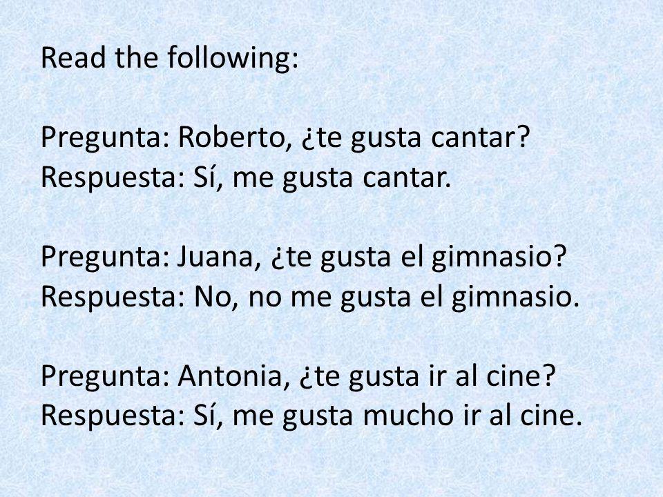 Read the following: Pregunta: Roberto, ¿te gusta cantar? Respuesta: Sí, me gusta cantar. Pregunta: Juana, ¿te gusta el gimnasio? Respuesta: No, no me