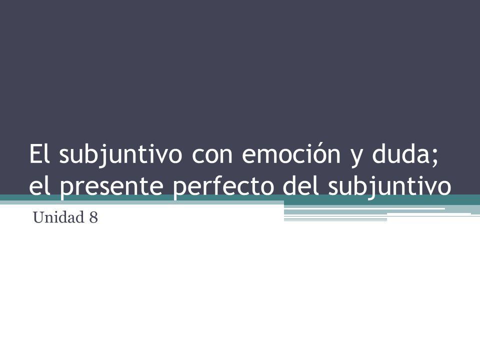 El subjuntivo con emoción y duda; el presente perfecto del subjuntivo Unidad 8