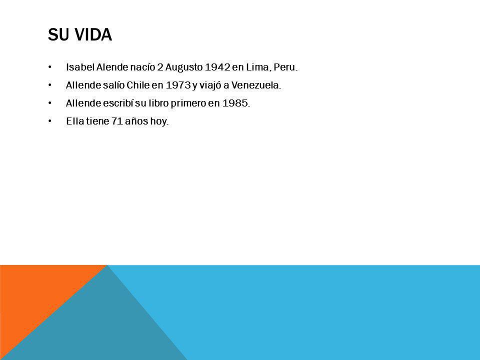 SU VIDA Isabel Alende nacío 2 Augusto 1942 en Lima, Peru. Allende salío Chile en 1973 y viajó a Venezuela. Allende escribí su libro primero en 1985. E