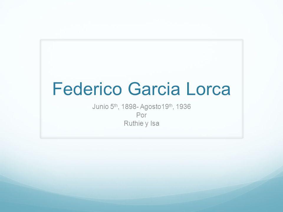 Federico Garcia Lorca Junio 5 th, 1898- Agosto19 th, 1936 Por Ruthie y Isa