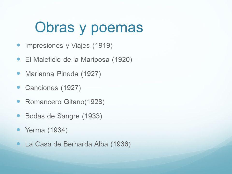 Obras y poemas Impresiones y Viajes (1919) El Maleficio de la Mariposa (1920) Marianna Pineda (1927) Canciones (1927) Romancero Gitano(1928) Bodas de Sangre (1933) Yerma (1934) La Casa de Bernarda Alba (1936)
