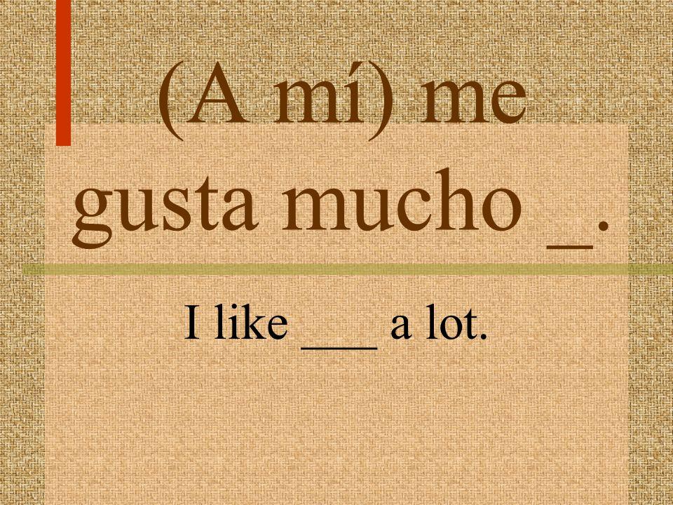 (A mí) me gusta mas ___. I like ___ more.