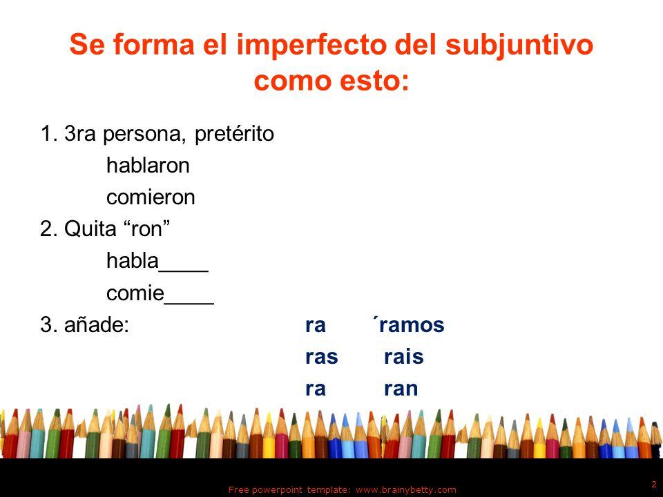 Se forma el imperfecto del subjuntivo como esto: 1. 3ra persona, pretérito hablaron comieron 2. Quita ron habla____ comie____ 3. añade:ra´ramos ras ra