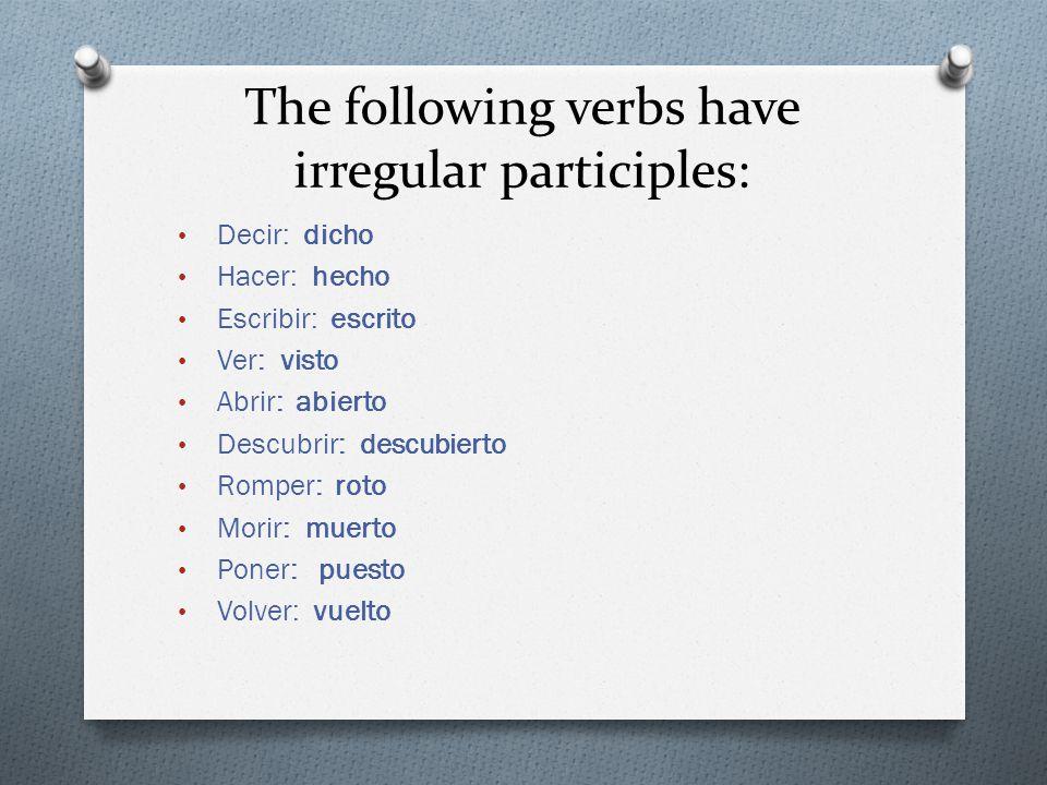 The following verbs have irregular participles: Decir: dicho Hacer: hecho Escribir: escrito Ver: visto Abrir: abierto Descubrir: descubierto Romper: roto Morir: muerto Poner: puesto Volver: vuelto