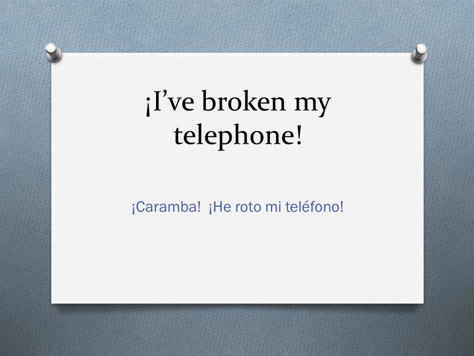 ¡Ive broken my telephone! ¡Caramba! ¡He roto mi teléfono!