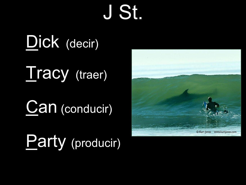 J St. Dick (decir) Tracy (traer) Can (conducir) Party (producir)