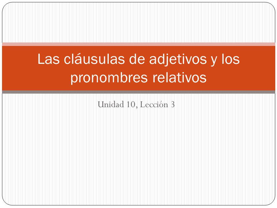 Unidad 10, Lección 3 Las cláusulas de adjetivos y los pronombres relativos
