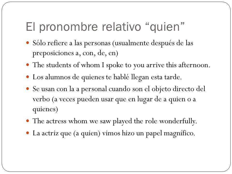 El pronombre relativo quien Sólo refiere a las personas (usualmente después de las preposiciones a, con, de, en) The students of whom I spoke to you a