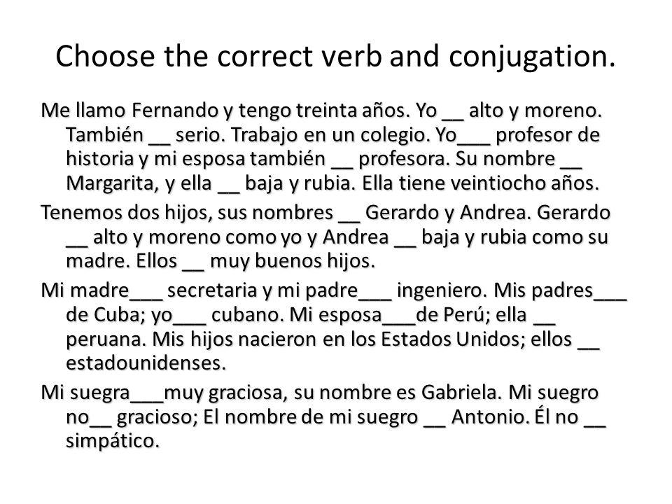 Choose the correct verb and conjugation. Me llamo Fernando y tengo treinta años. Yo __ alto y moreno. También __ serio. Trabajo en un colegio. Yo___ p