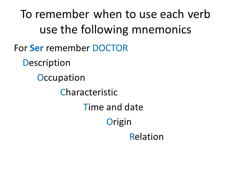 To remember when to use each verb use the following mnemonics For Ser remember DOCTOR Description Occupation Characteristic Time and date Origin Relation