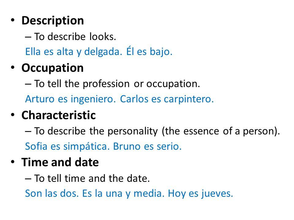 Description – To describe looks. Ella es alta y delgada. Él es bajo. Occupation – To tell the profession or occupation. Arturo es ingeniero. Carlos es