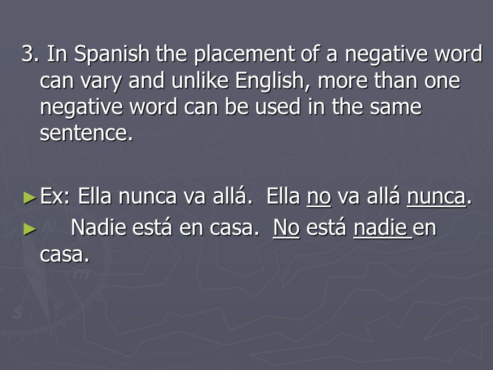 3. In Spanish the placement of a negative word can vary and unlike English, more than one negative word can be used in the same sentence. Ex: Ella nun
