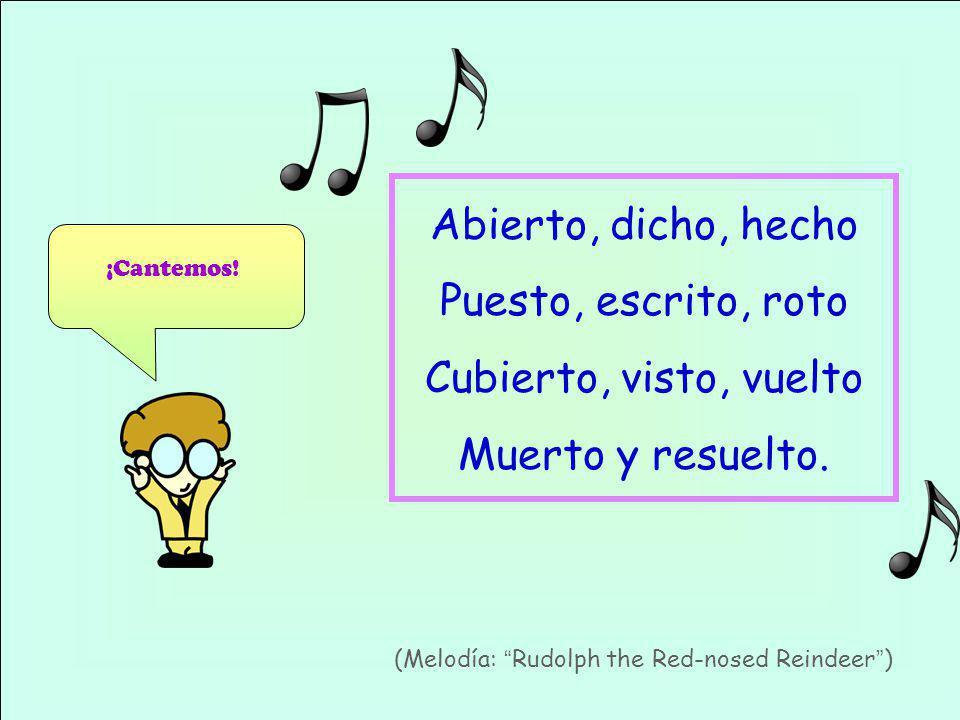 ¡Cantemos! (Melodía: Rudolph the Red-nosed Reindeer) Abierto, dicho, hecho Puesto, escrito, roto Cubierto, visto, vuelto Muerto y resuelto.