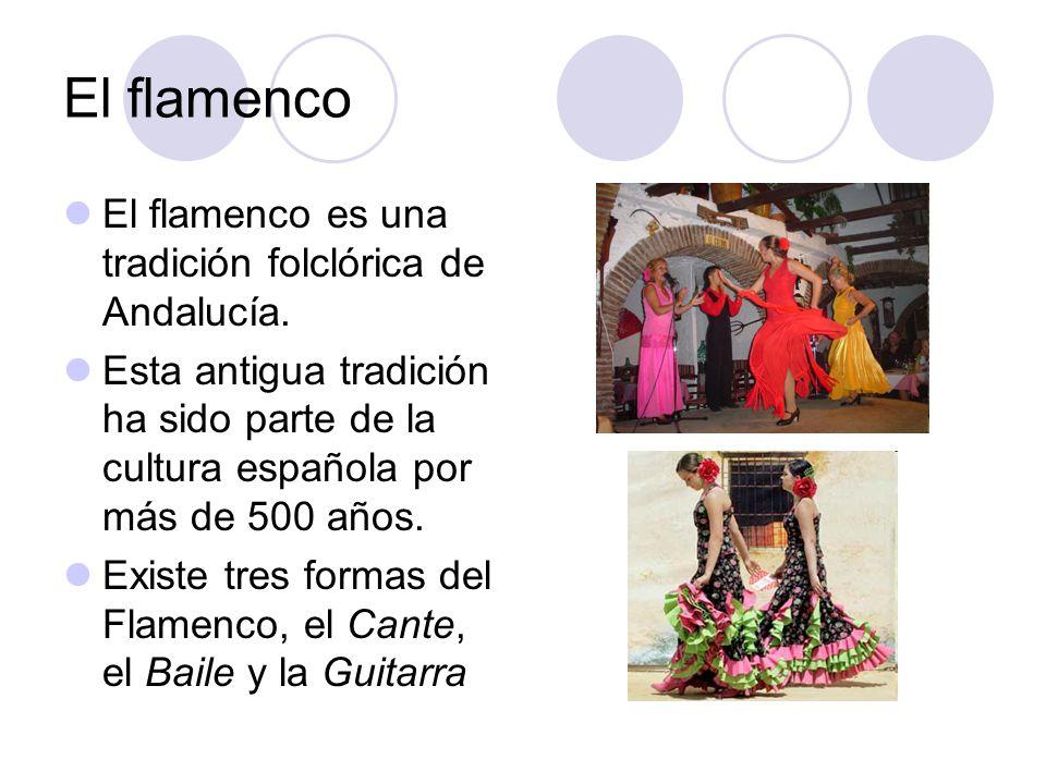 El flamenco El flamenco es una tradición folclórica de Andalucía. Esta antigua tradición ha sido parte de la cultura española por más de 500 años. Exi