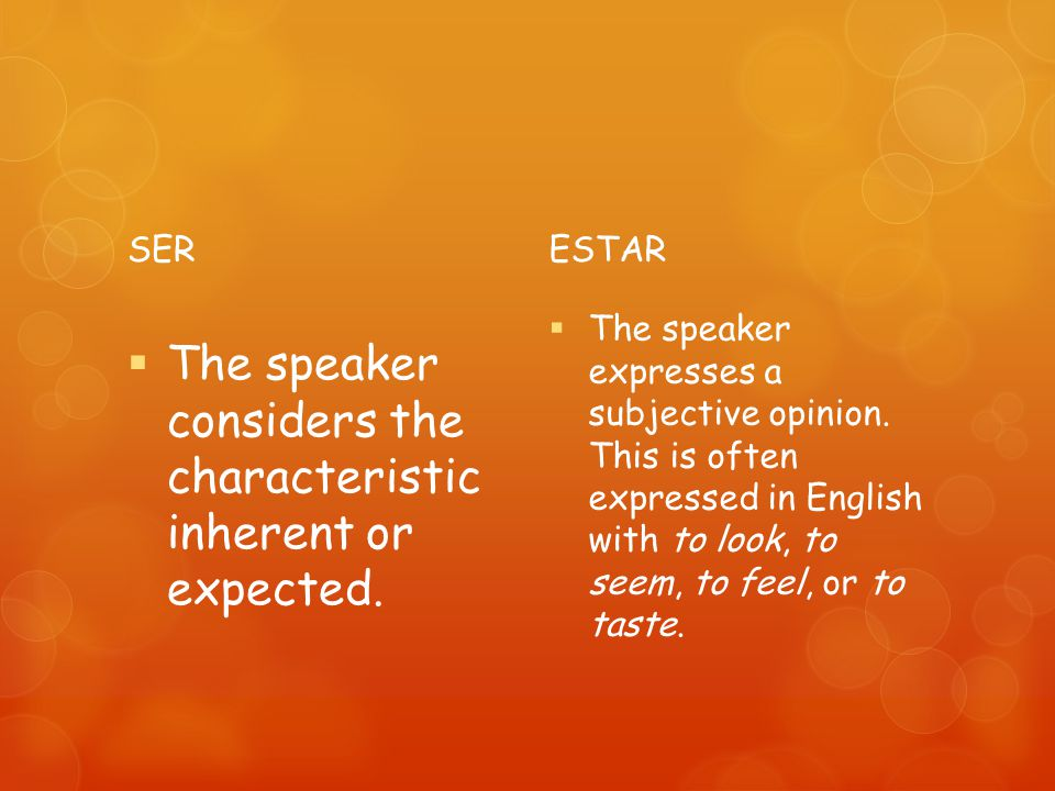 SER The speaker considers the characteristic inherent or expected. ESTAR The speaker expresses a subjective opinion. This is often expressed in Englis