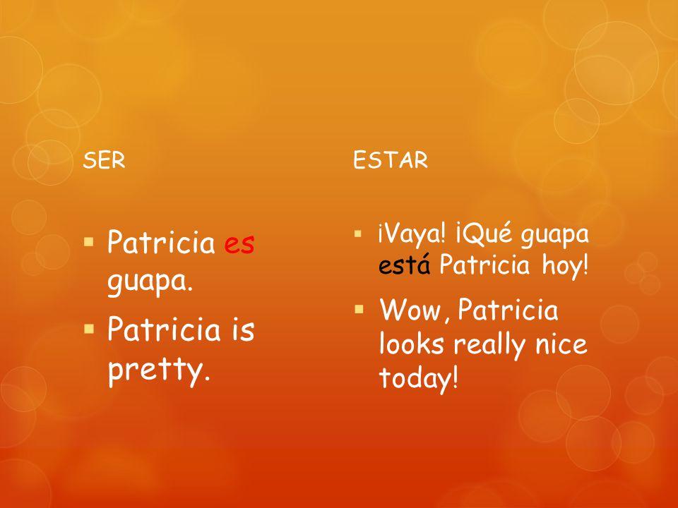 SER Patricia es guapa.Patricia is pretty. ESTAR ¡ Vaya.