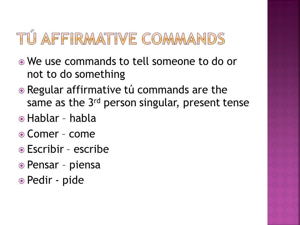 We use commands to tell someone to do or not to do something Regular affirmative tú commands are the same as the 3 rd person singular, present tense Hablar – habla Comer – come Escribir – escribe Pensar – piensa Pedir - pide