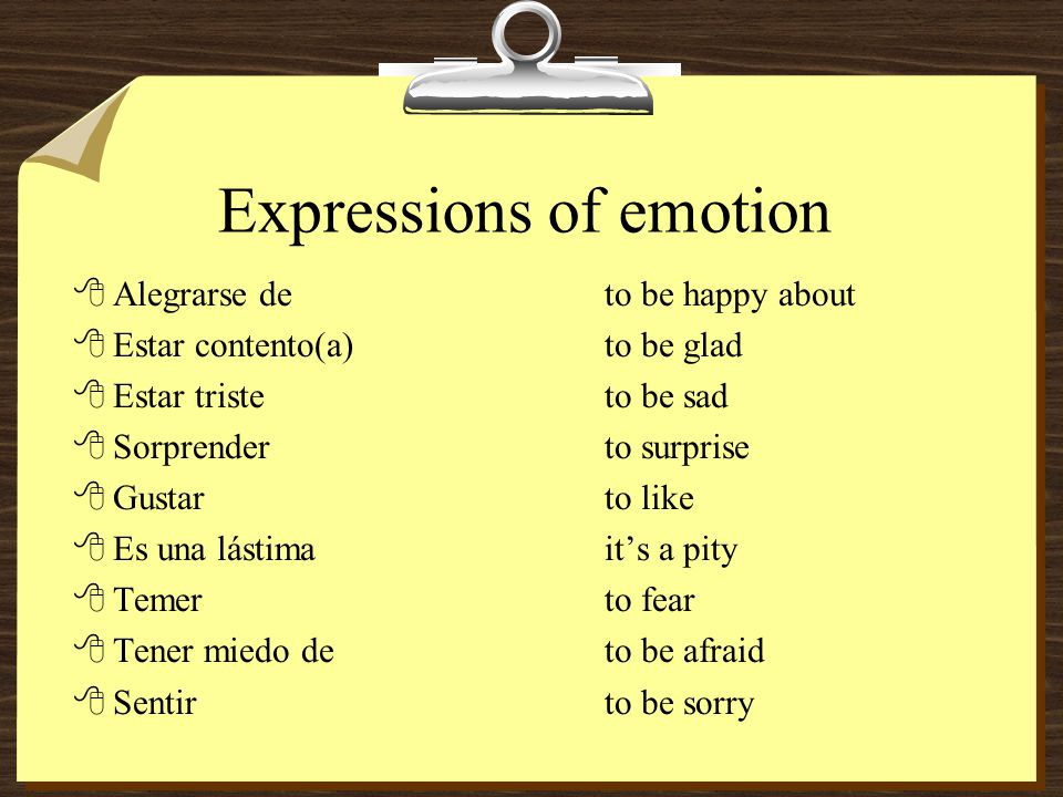 Expressions of emotion 8Alegrarse deto be happy about 8Estar contento(a)to be glad 8Estar tristeto be sad 8Sorprenderto surprise 8Gustarto like 8Es una lástimaits a pity 8Temerto fear 8Tener miedo deto be afraid 8Sentirto be sorry