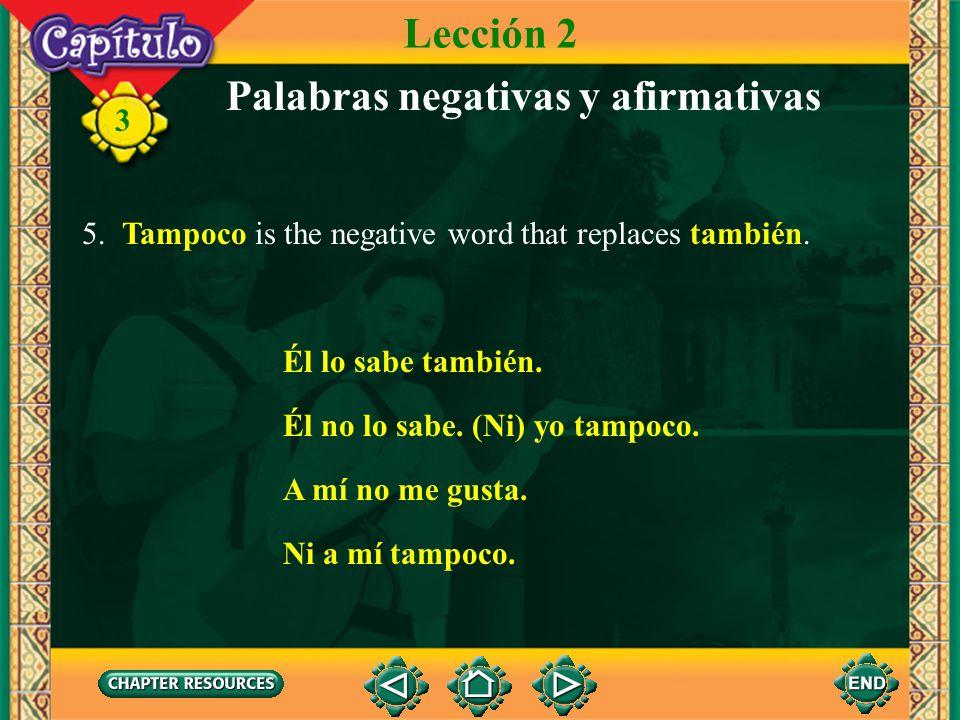 3 Palabras negativas y afirmativas 5. Tampoco is the negative word that replaces también. Lección 2 Él lo sabe también. Él no lo sabe. (Ni) yo tampoco