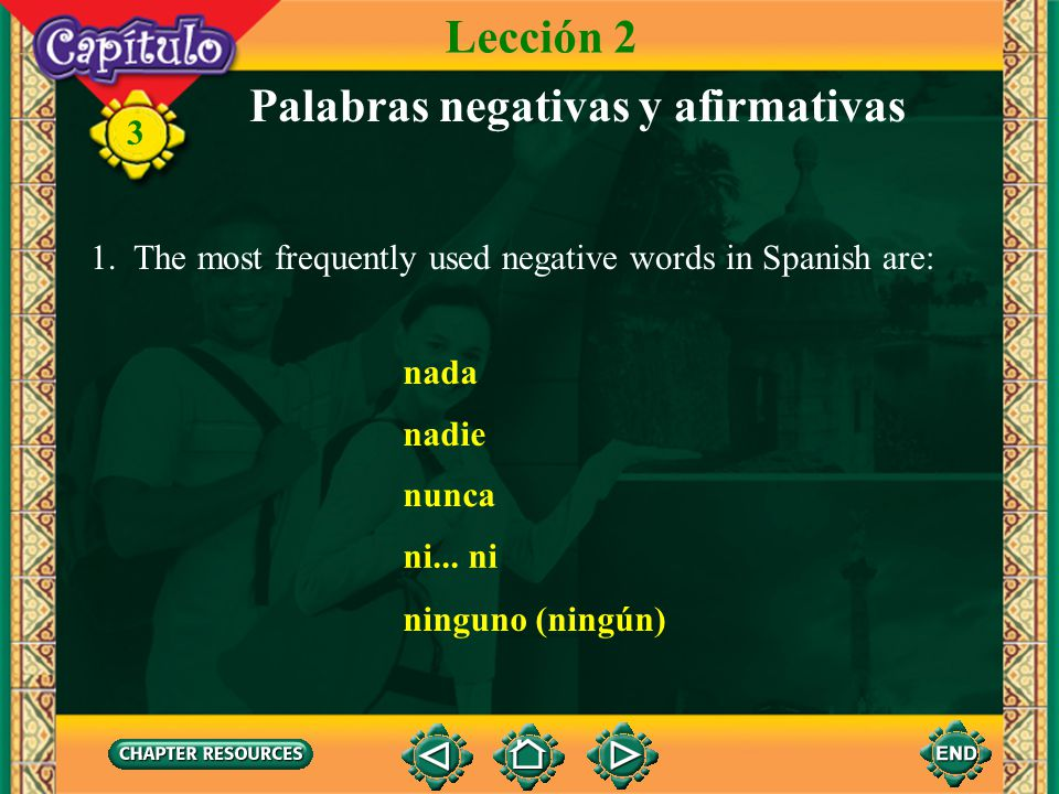 3 Palabras negativas y afirmativas 1. The most frequently used negative words in Spanish are: Lección 2 nada nadie nunca ni... ni ninguno (ningún)