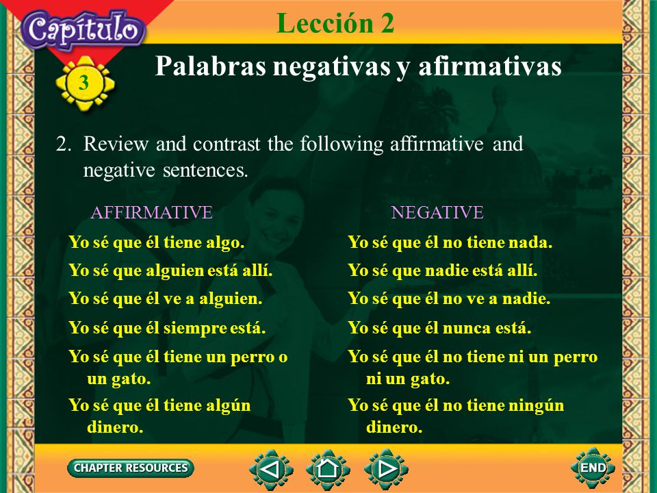3 Palabras negativas y afirmativas 2. Review and contrast the following affirmative and negative sentences. Lección 2 AFFIRMATIVE Yo sé que él tiene a