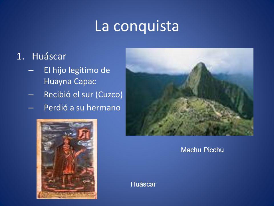 La conquista 1.Huáscar – El hijo legítimo de Huayna Capac – Recibió el sur (Cuzco) – Perdió a su hermano Machu Picchu Huáscar