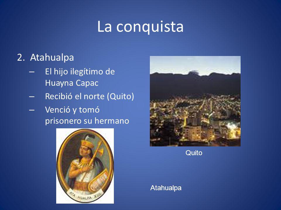 La conquista 2. Atahualpa – El hijo ilegítimo de Huayna Capac – Recibió el norte (Quito) – Venció y tomó prisonero su hermano Quito Atahualpa