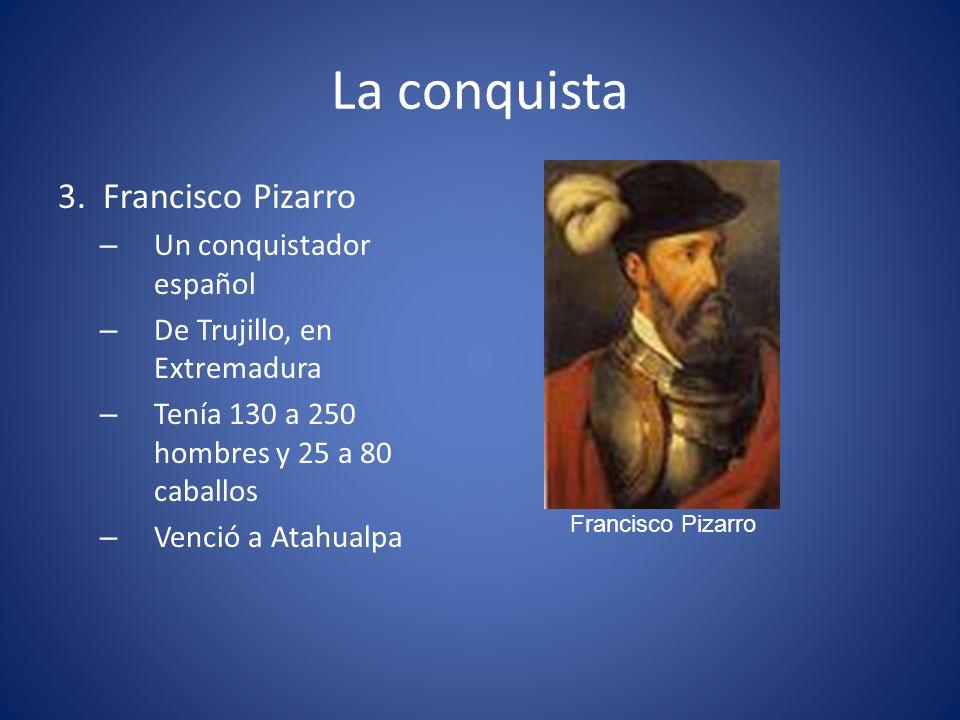 La conquista 3. Francisco Pizarro – Un conquistador español – De Trujillo, en Extremadura – Tenía 130 a 250 hombres y 25 a 80 caballos – Venció a Atah