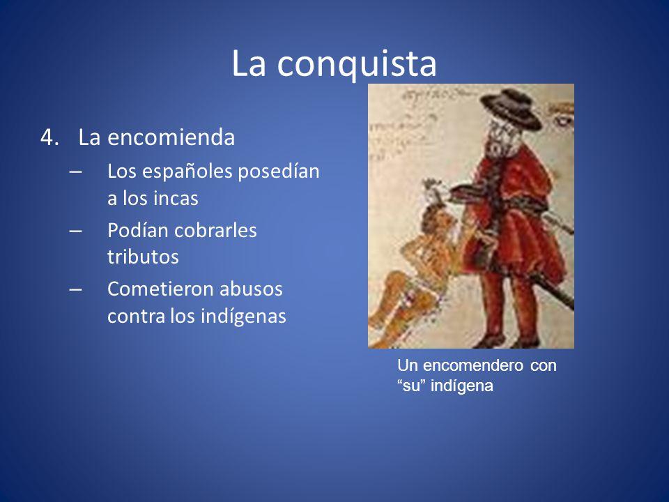 La conquista 4.La encomienda – Los españoles posedían a los incas – Podían cobrarles tributos – Cometieron abusos contra los indígenas Un encomendero