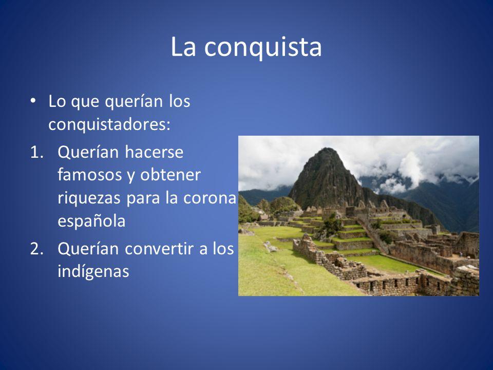 La conquista Lo que querían los conquistadores: 1.Querían hacerse famosos y obtener riquezas para la corona española 2.Querían convertir a los indígen