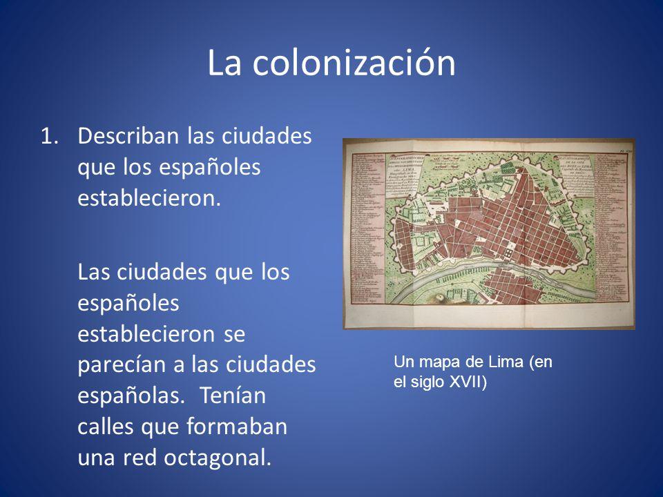 La colonización 1.Describan las ciudades que los españoles establecieron. Las ciudades que los españoles establecieron se parecían a las ciudades espa