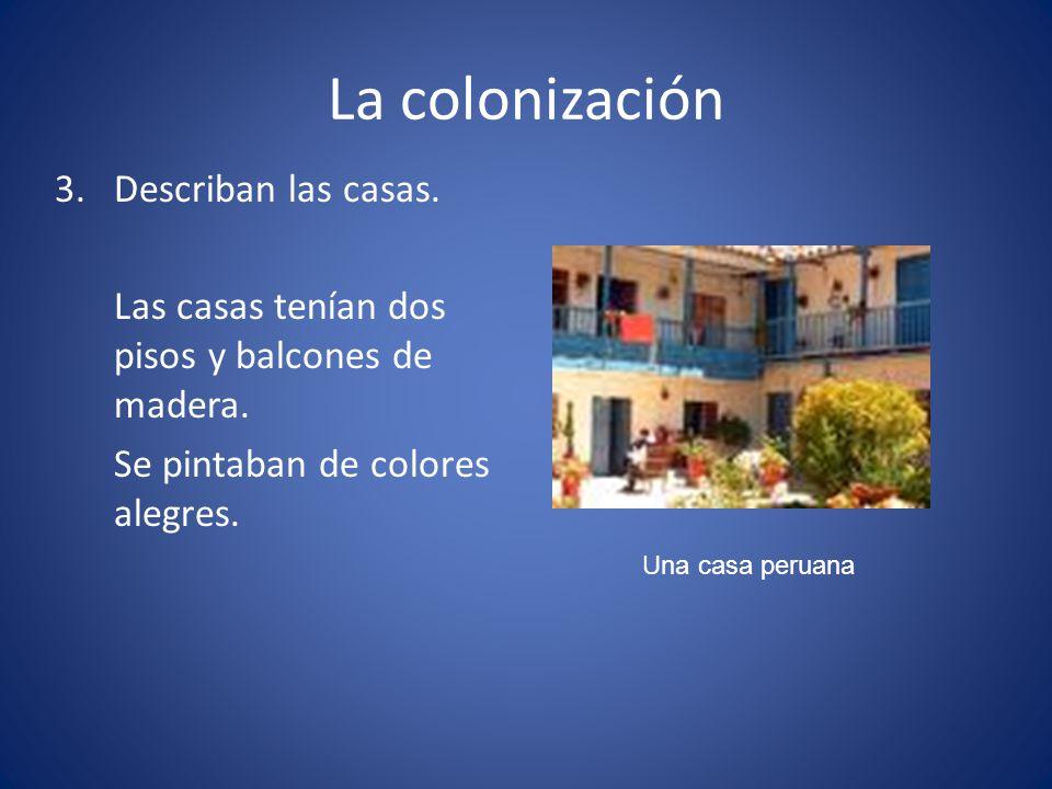 La colonización 3.Describan las casas. Las casas tenían dos pisos y balcones de madera. Se pintaban de colores alegres. Una casa peruana