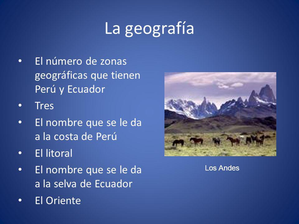 La geografía El número de zonas geográficas que tienen Perú y Ecuador Tres El nombre que se le da a la costa de Perú El litoral El nombre que se le da